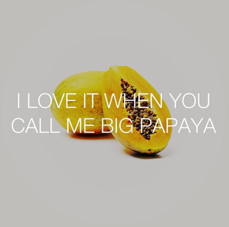 I love it when you call me big papaya